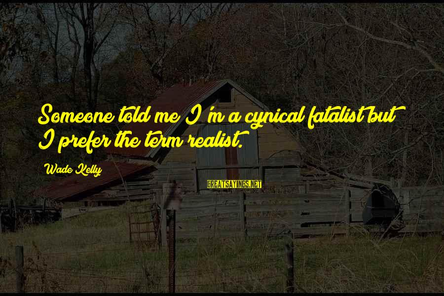 A Realist Sayings By Wade Kelly: Someone told me I'm a cynical fatalist but I prefer the term realist.