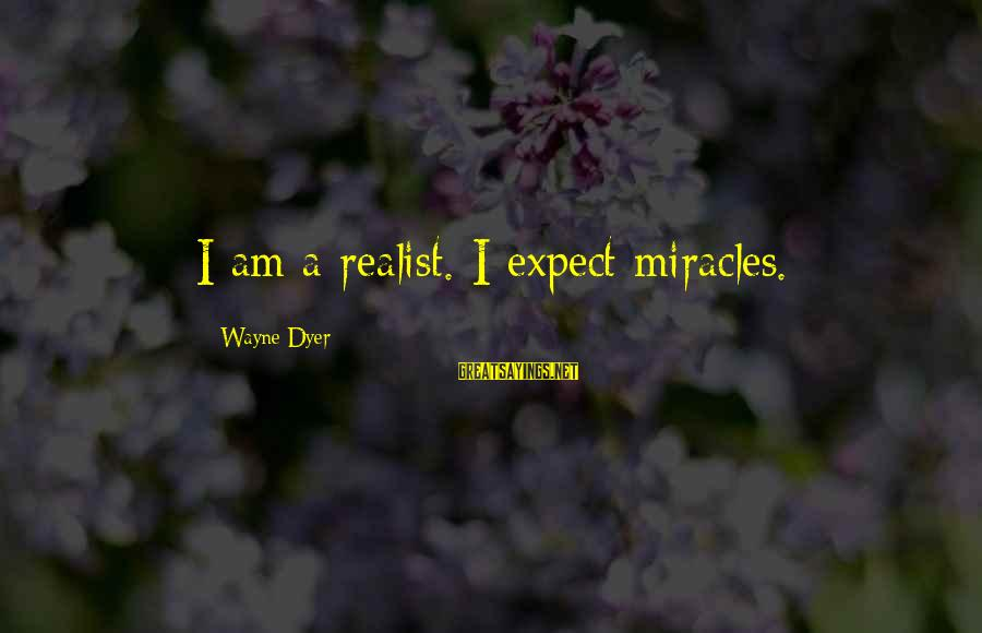 A Realist Sayings By Wayne Dyer: I am a realist. I expect miracles.