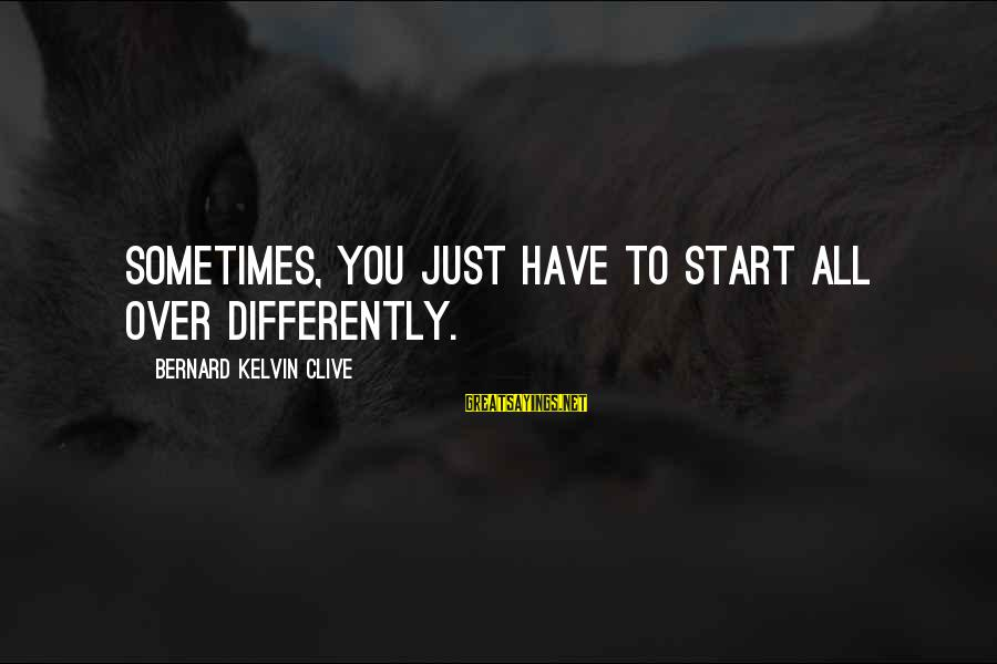 A Restart Sayings By Bernard Kelvin Clive: Sometimes, you just have to start all over differently.