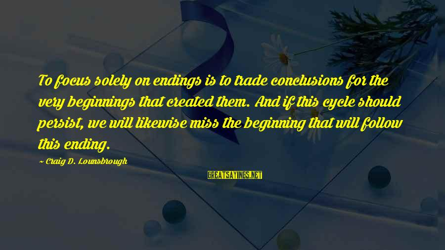 A Restart Sayings By Craig D. Lounsbrough: To focus solely on endings is to trade conclusions for the very beginnings that created