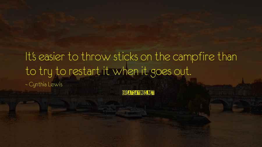 A Restart Sayings By Cynthia Lewis: It's easier to throw sticks on the campfire than to try to restart it when