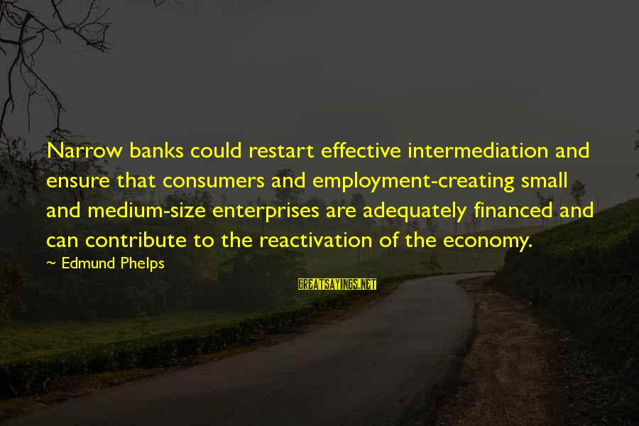A Restart Sayings By Edmund Phelps: Narrow banks could restart effective intermediation and ensure that consumers and employment-creating small and medium-size