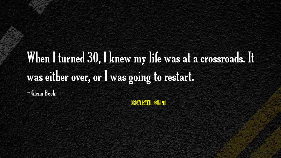 A Restart Sayings By Glenn Beck: When I turned 30, I knew my life was at a crossroads. It was either