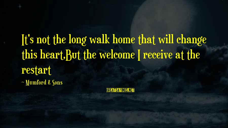 A Restart Sayings By Mumford & Sons: It's not the long walk home that will change this heart,But the welcome I receive