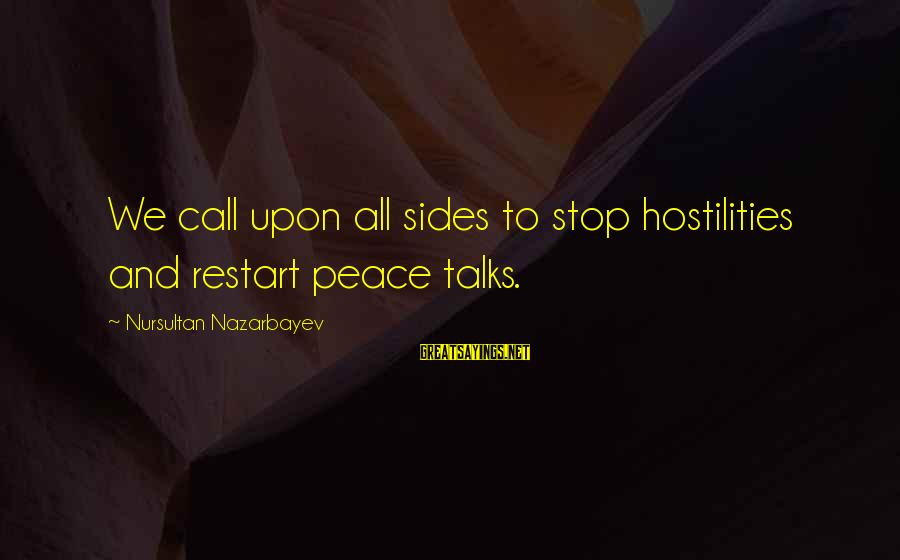 A Restart Sayings By Nursultan Nazarbayev: We call upon all sides to stop hostilities and restart peace talks.