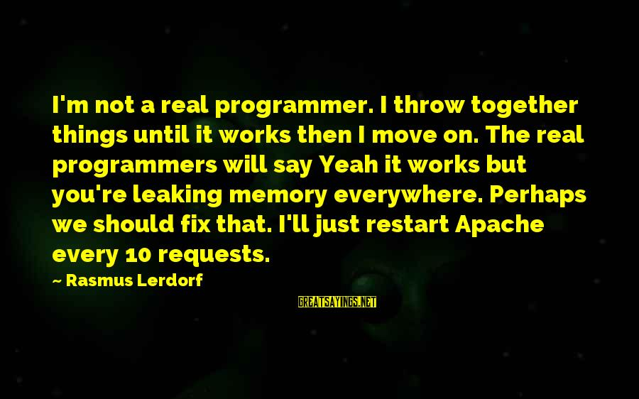 A Restart Sayings By Rasmus Lerdorf: I'm not a real programmer. I throw together things until it works then I move