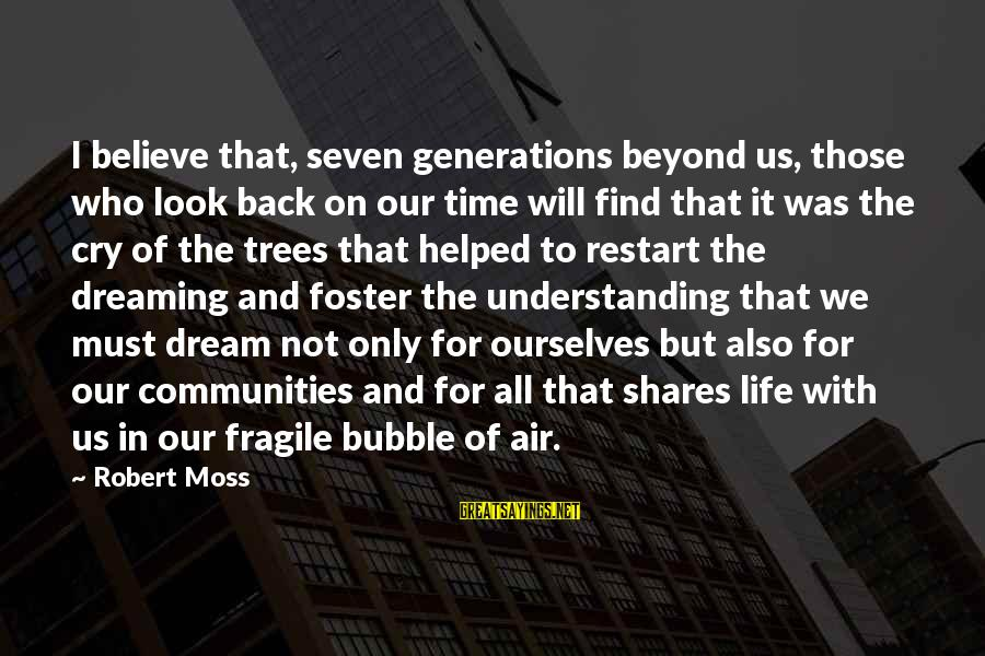 A Restart Sayings By Robert Moss: I believe that, seven generations beyond us, those who look back on our time will