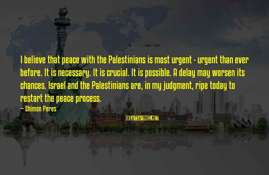 A Restart Sayings By Shimon Peres: I believe that peace with the Palestinians is most urgent - urgent than ever before.
