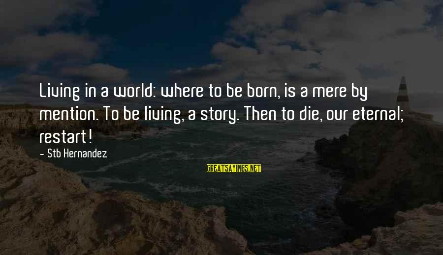 A Restart Sayings By Stb Hernandez: Living in a world: where to be born, is a mere by mention. To be