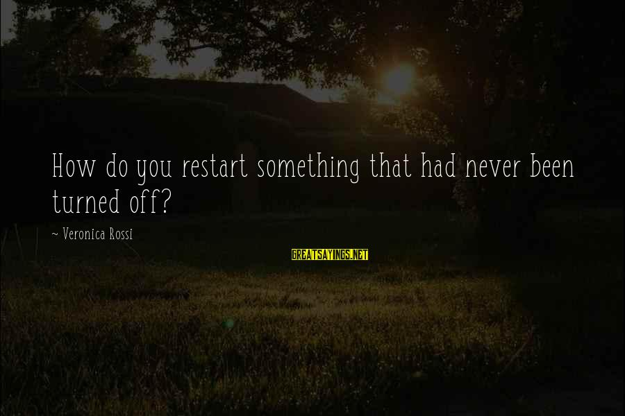 A Restart Sayings By Veronica Rossi: How do you restart something that had never been turned off?