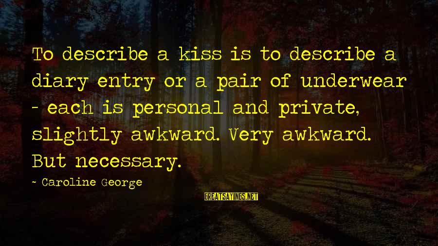A Sneaky Person Sayings By Caroline George: To describe a kiss is to describe a diary entry or a pair of underwear