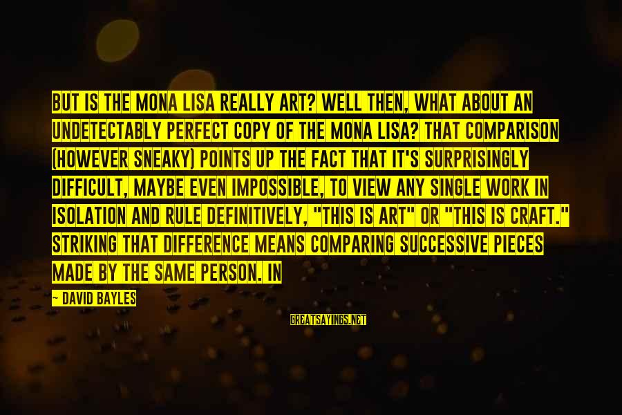 A Sneaky Person Sayings By David Bayles: But is the Mona Lisa really art? Well then, what about an undetectably perfect copy