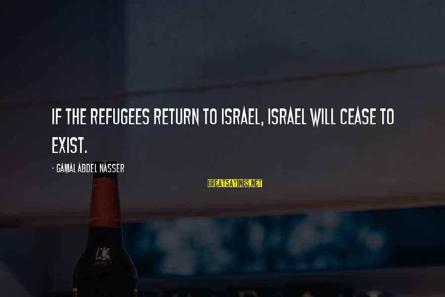 A Sneaky Person Sayings By Gamal Abdel Nasser: If the refugees return to Israel, Israel will cease to exist.