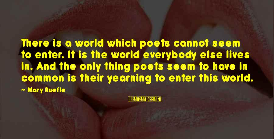 A Sneaky Person Sayings By Mary Ruefle: There is a world which poets cannot seem to enter. It is the world everybody
