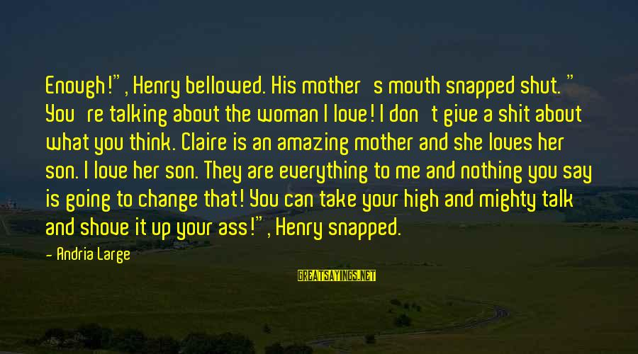 """A Son's Love For His Mother Sayings By Andria Large: Enough!"""", Henry bellowed. His mother's mouth snapped shut. """" You're talking about the woman I"""