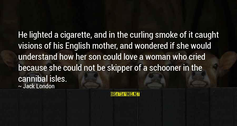 A Son's Love For His Mother Sayings By Jack London: He lighted a cigarette, and in the curling smoke of it caught visions of his