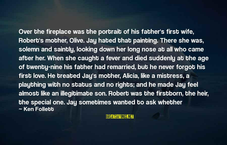A Son's Love For His Mother Sayings By Ken Follett: Over the fireplace was the portrait of his father's first wife, Robert's mother, Olive. Jay