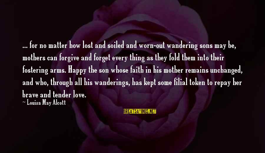 A Son's Love For His Mother Sayings By Louisa May Alcott: ... for no matter how lost and soiled and worn-out wandering sons may be, mothers