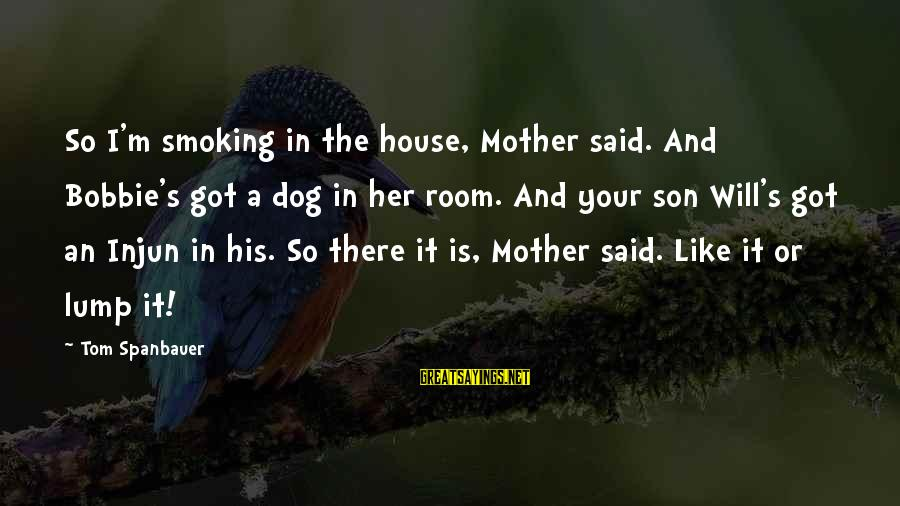 A Son's Love For His Mother Sayings By Tom Spanbauer: So I'm smoking in the house, Mother said. And Bobbie's got a dog in her