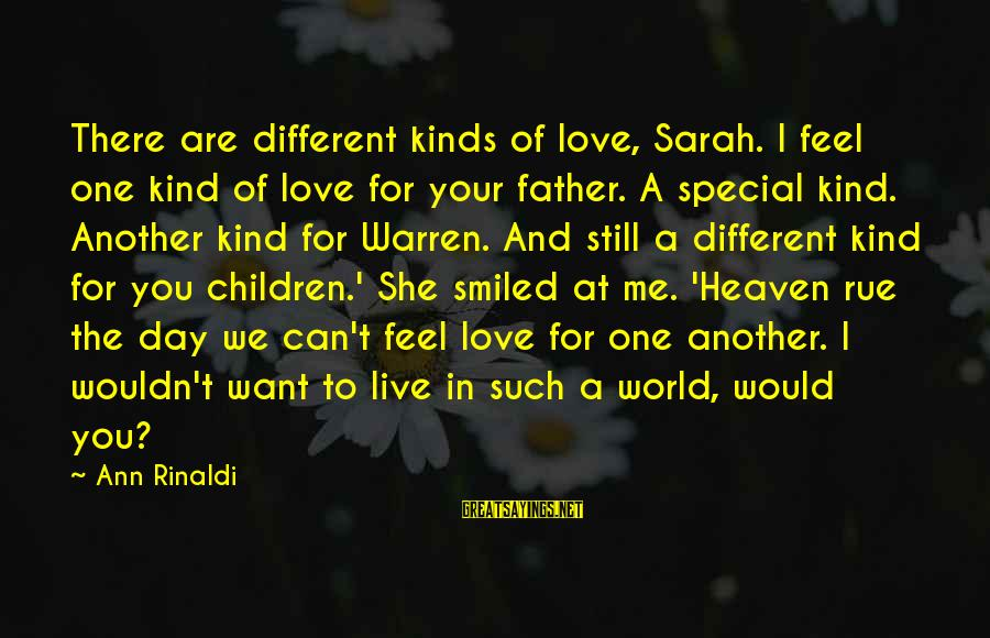 A Special Kind Of Love Sayings By Ann Rinaldi: There are different kinds of love, Sarah. I feel one kind of love for your