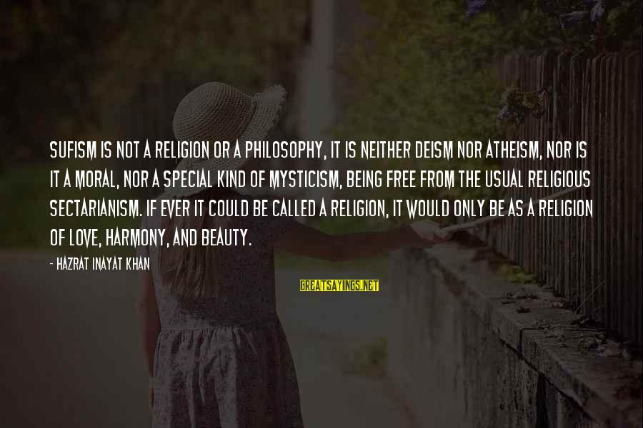 A Special Kind Of Love Sayings By Hazrat Inayat Khan: Sufism is not a religion or a philosophy, it is neither deism nor atheism, nor