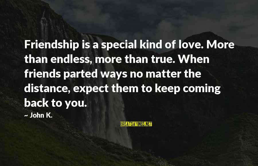 A Special Kind Of Love Sayings By John K.: Friendship is a special kind of love. More than endless, more than true. When friends