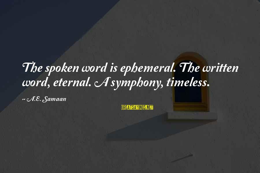 A Spoken Word Sayings By A.E. Samaan: The spoken word is ephemeral. The written word, eternal. A symphony, timeless.
