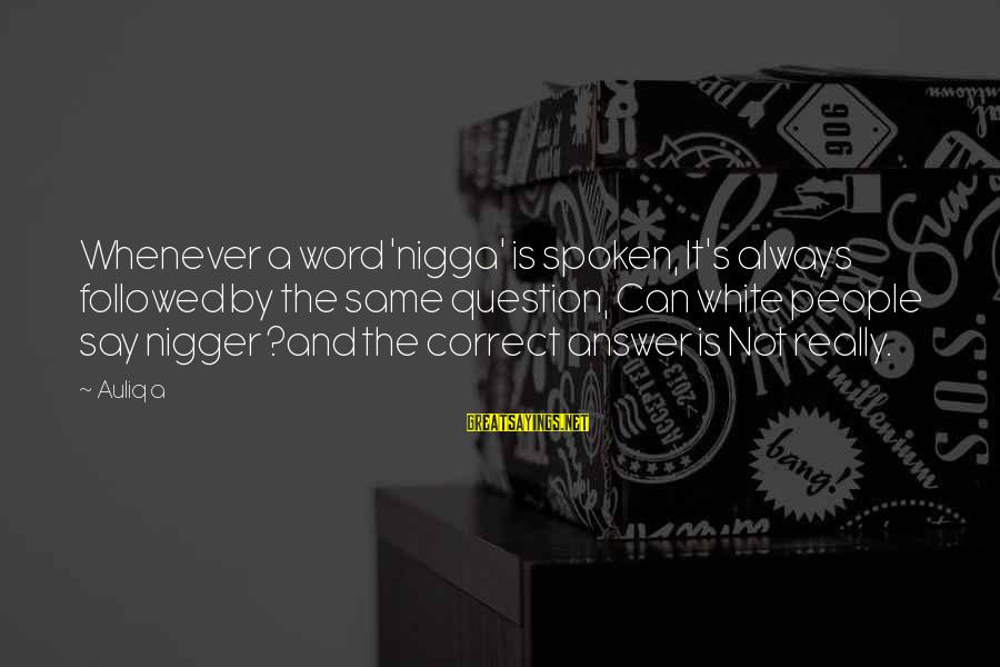 A Spoken Word Sayings By Auliq A: Whenever a word 'nigga' is spoken, It's always followed by the same question, Can white
