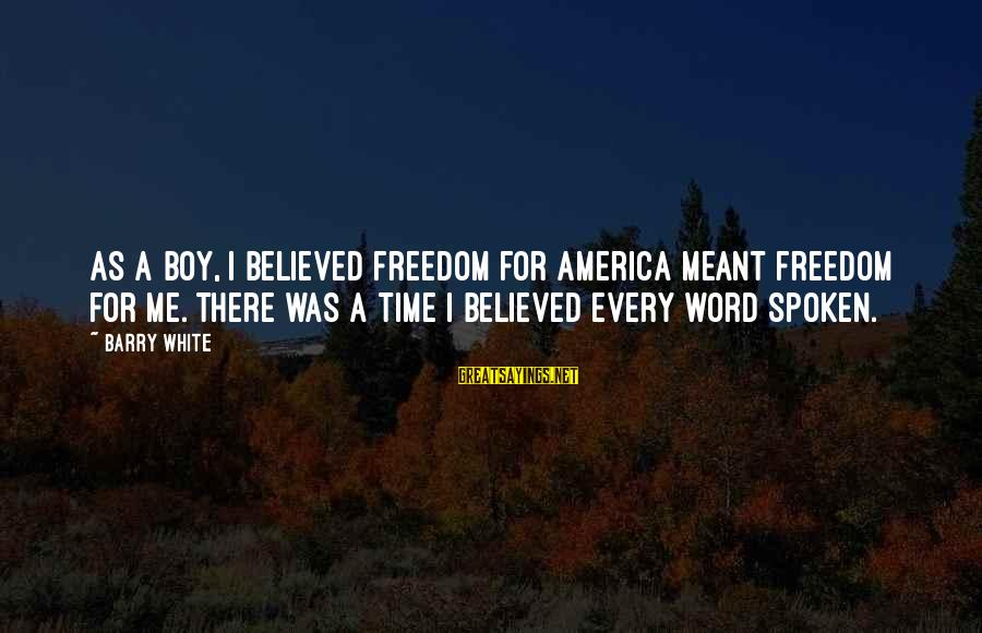 A Spoken Word Sayings By Barry White: As a boy, I believed freedom for America meant freedom for me. There was a