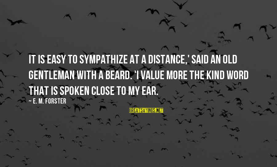 A Spoken Word Sayings By E. M. Forster: It is easy to sympathize at a distance,' said an old gentleman with a beard.