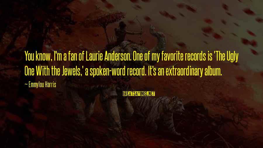 A Spoken Word Sayings By Emmylou Harris: You know, I'm a fan of Laurie Anderson. One of my favorite records is 'The