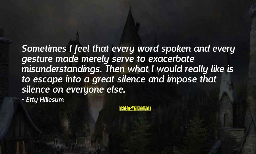 A Spoken Word Sayings By Etty Hillesum: Sometimes I feel that every word spoken and every gesture made merely serve to exacerbate