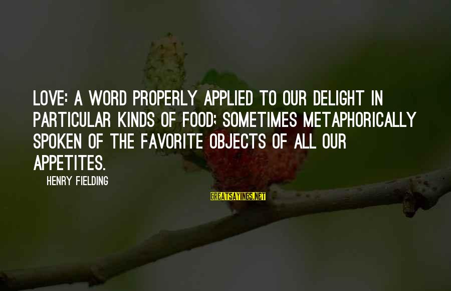 A Spoken Word Sayings By Henry Fielding: LOVE: A word properly applied to our delight in particular kinds of food; sometimes metaphorically