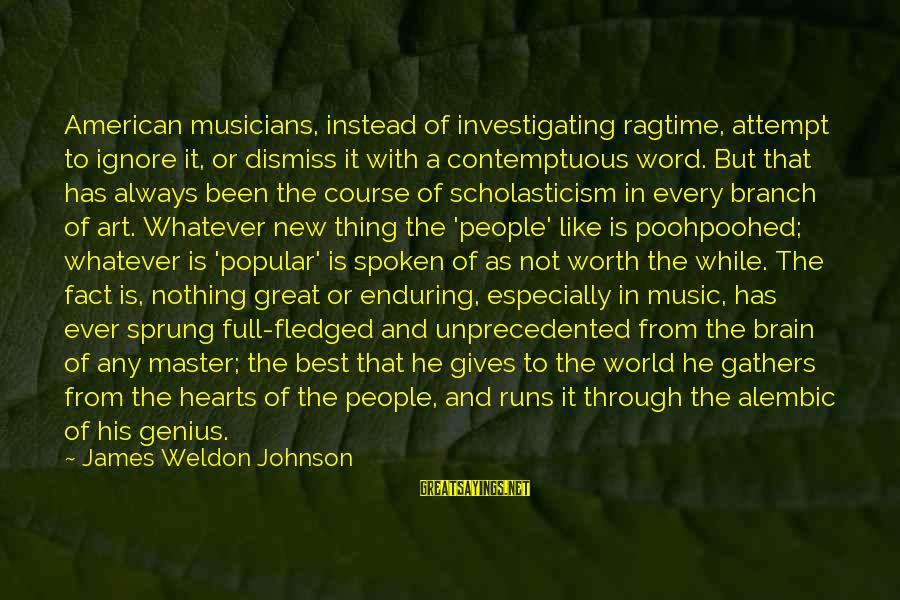 A Spoken Word Sayings By James Weldon Johnson: American musicians, instead of investigating ragtime, attempt to ignore it, or dismiss it with a