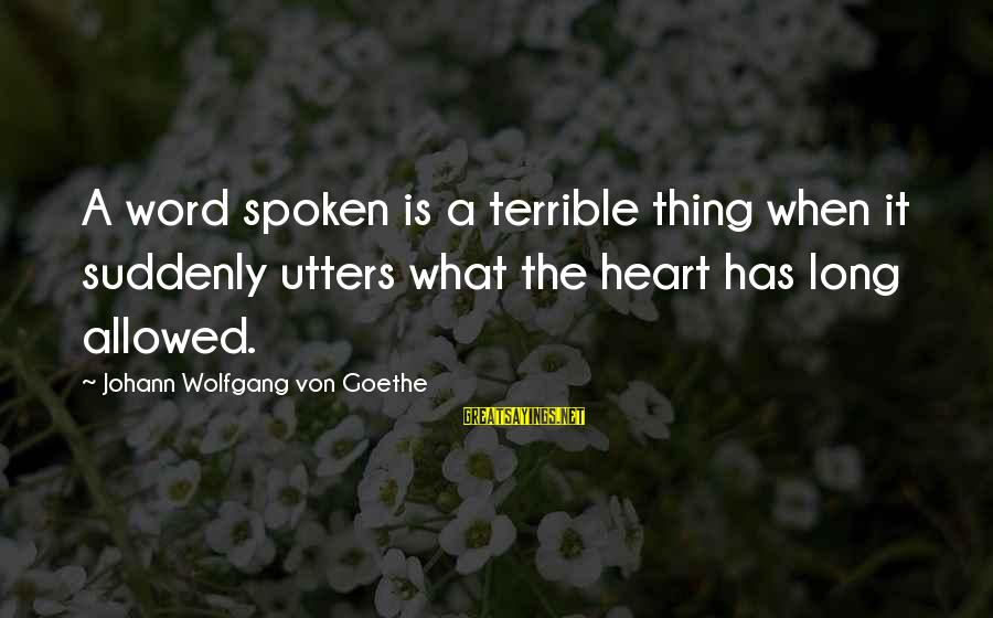 A Spoken Word Sayings By Johann Wolfgang Von Goethe: A word spoken is a terrible thing when it suddenly utters what the heart has