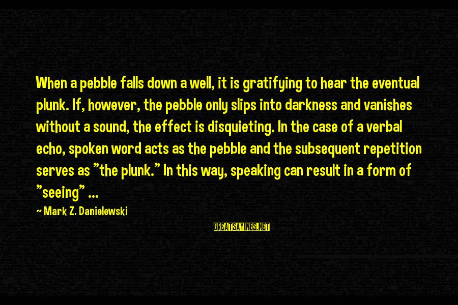 A Spoken Word Sayings By Mark Z. Danielewski: When a pebble falls down a well, it is gratifying to hear the eventual plunk.