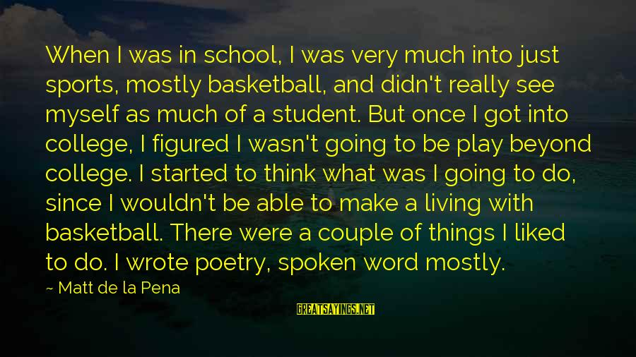 A Spoken Word Sayings By Matt De La Pena: When I was in school, I was very much into just sports, mostly basketball, and
