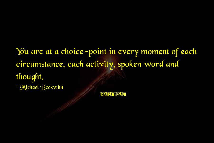 A Spoken Word Sayings By Michael Beckwith: You are at a choice-point in every moment of each circumstance, each activity, spoken word