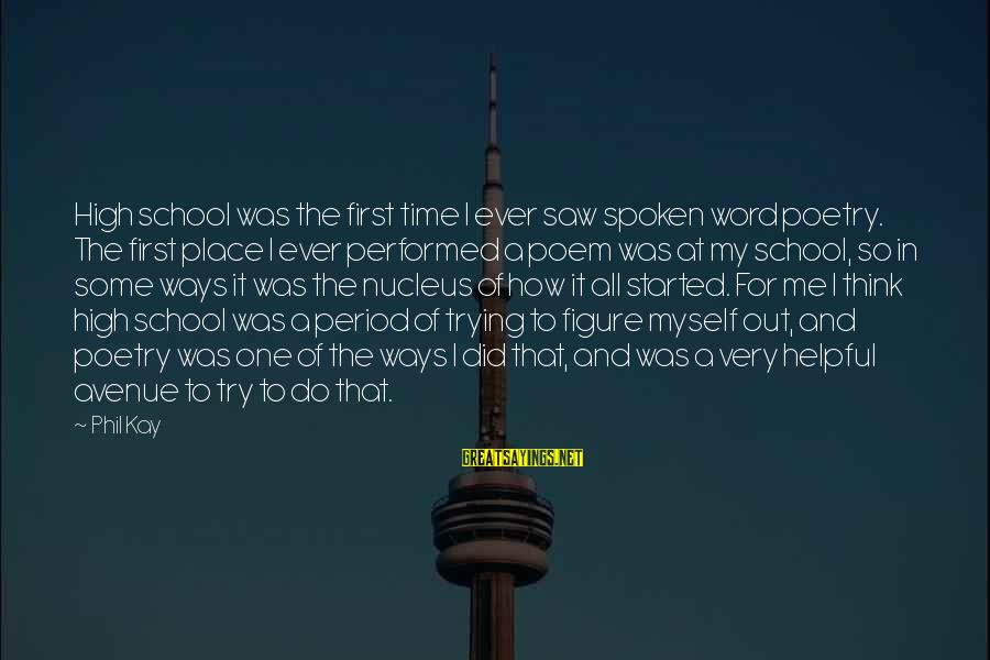A Spoken Word Sayings By Phil Kay: High school was the first time I ever saw spoken word poetry. The first place