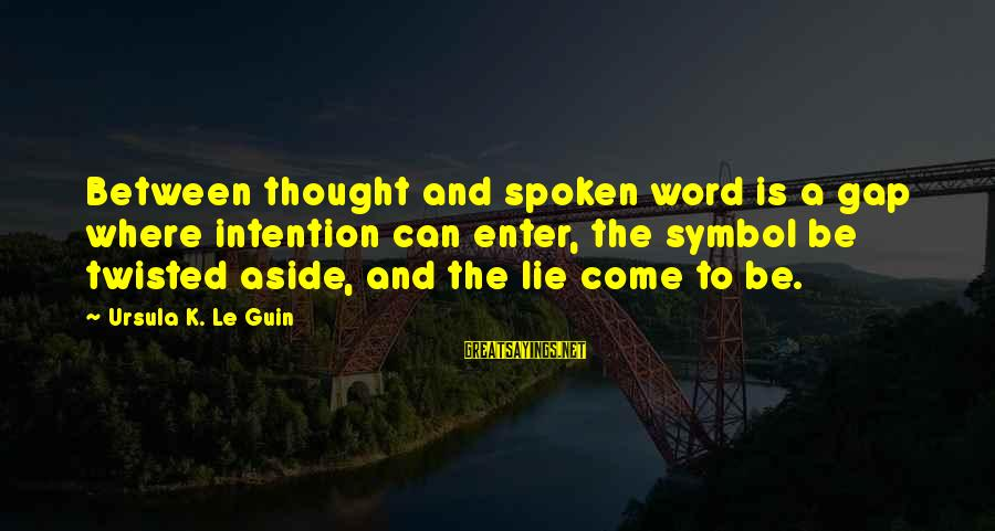 A Spoken Word Sayings By Ursula K. Le Guin: Between thought and spoken word is a gap where intention can enter, the symbol be