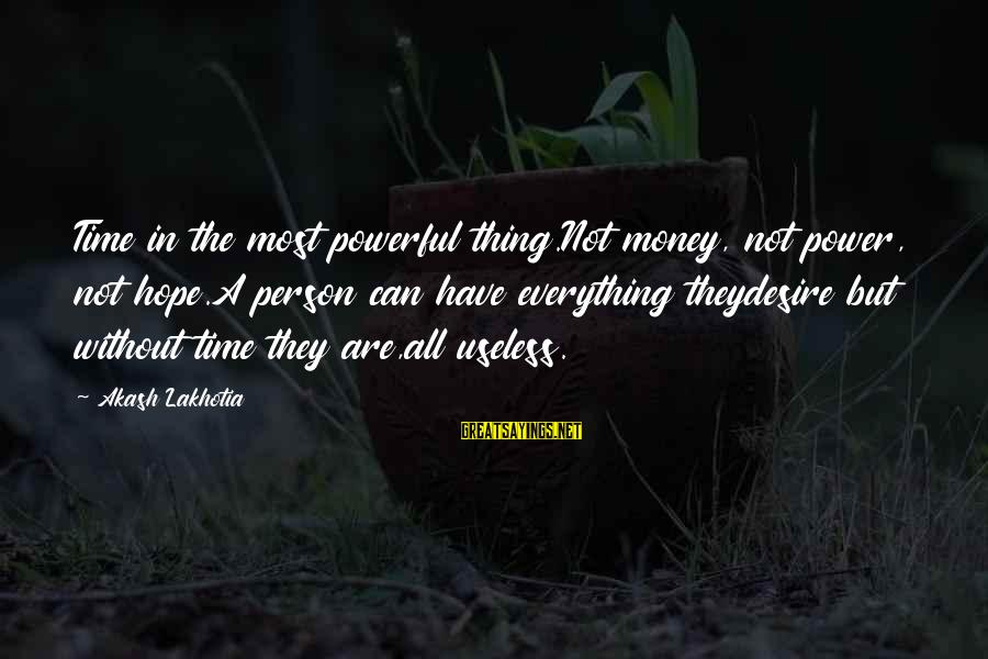 A Thoughtful Person Sayings By Akash Lakhotia: Time in the most powerful thing.Not money, not power, not hope.A person can have everything