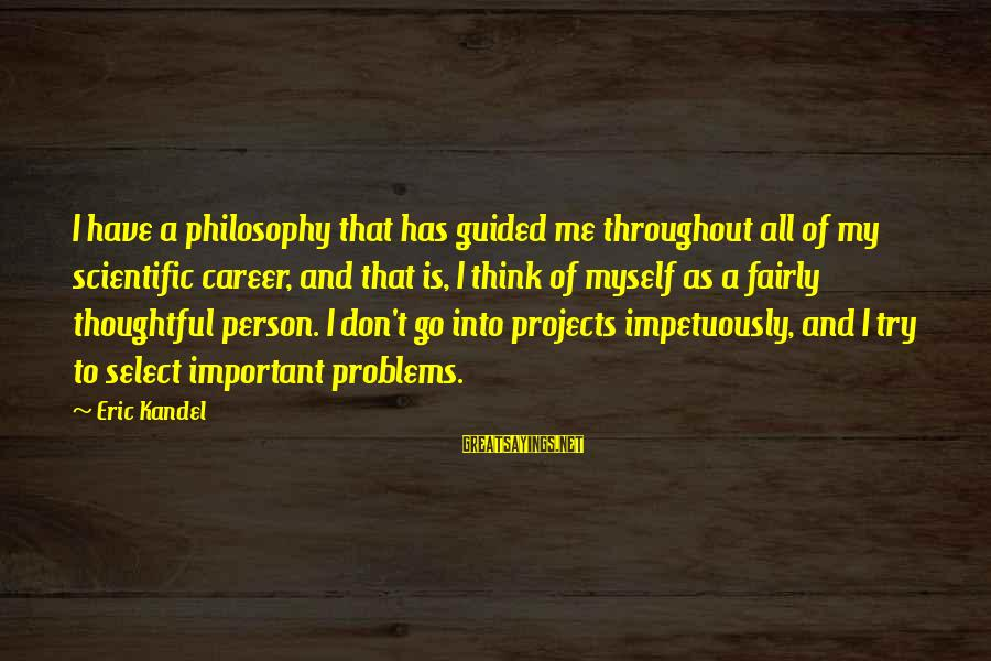 A Thoughtful Person Sayings By Eric Kandel: I have a philosophy that has guided me throughout all of my scientific career, and