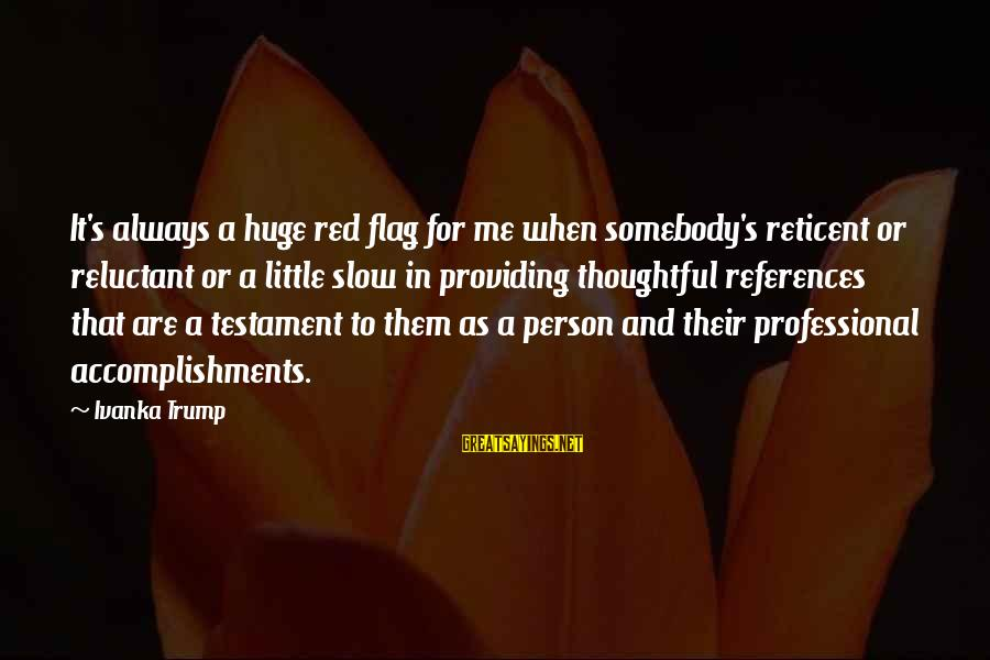 A Thoughtful Person Sayings By Ivanka Trump: It's always a huge red flag for me when somebody's reticent or reluctant or a