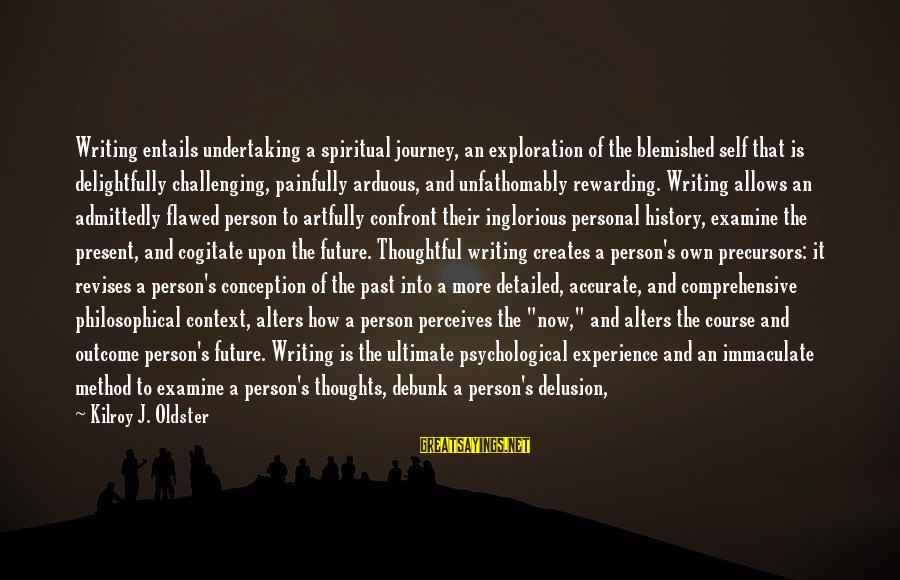 A Thoughtful Person Sayings By Kilroy J. Oldster: Writing entails undertaking a spiritual journey, an exploration of the blemished self that is delightfully