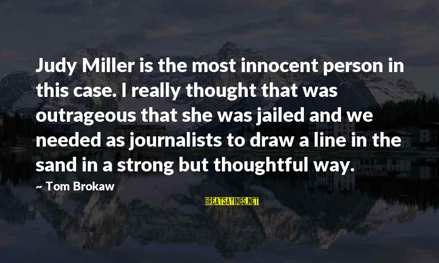 A Thoughtful Person Sayings By Tom Brokaw: Judy Miller is the most innocent person in this case. I really thought that was