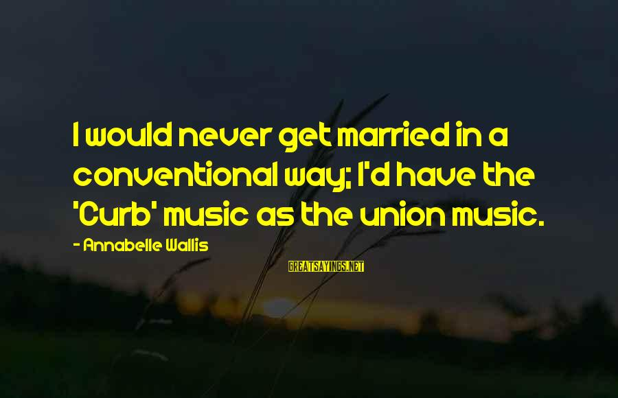A Union Sayings By Annabelle Wallis: I would never get married in a conventional way; I'd have the 'Curb' music as