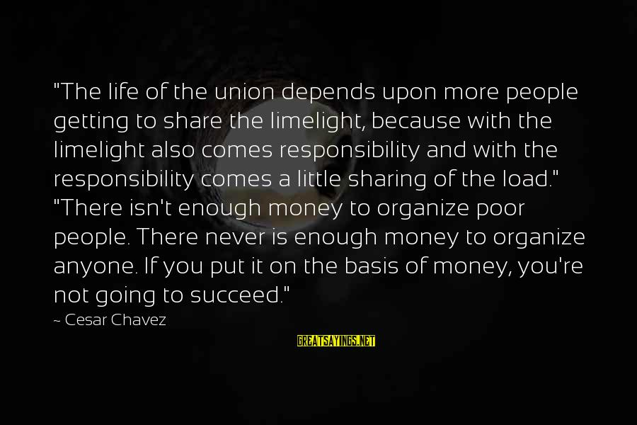 "A Union Sayings By Cesar Chavez: ""The life of the union depends upon more people getting to share the limelight, because"