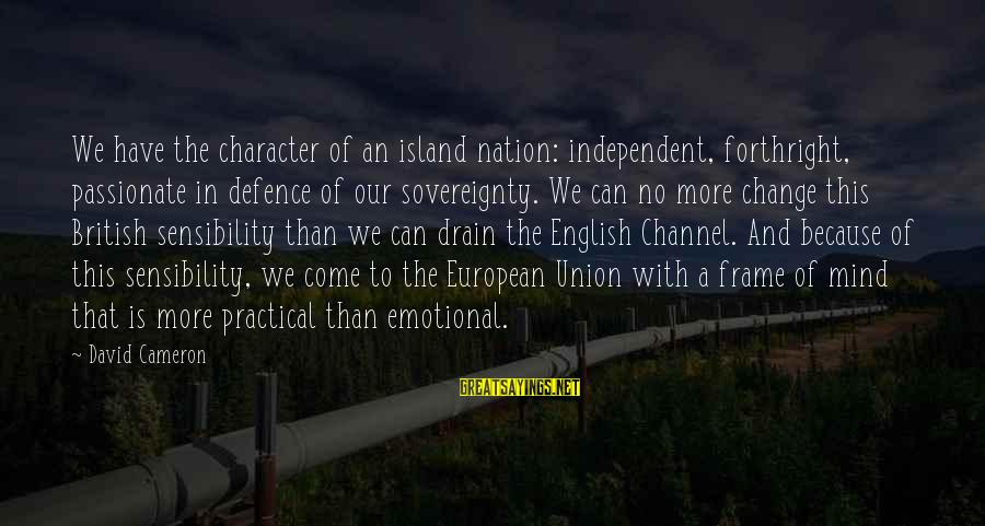 A Union Sayings By David Cameron: We have the character of an island nation: independent, forthright, passionate in defence of our