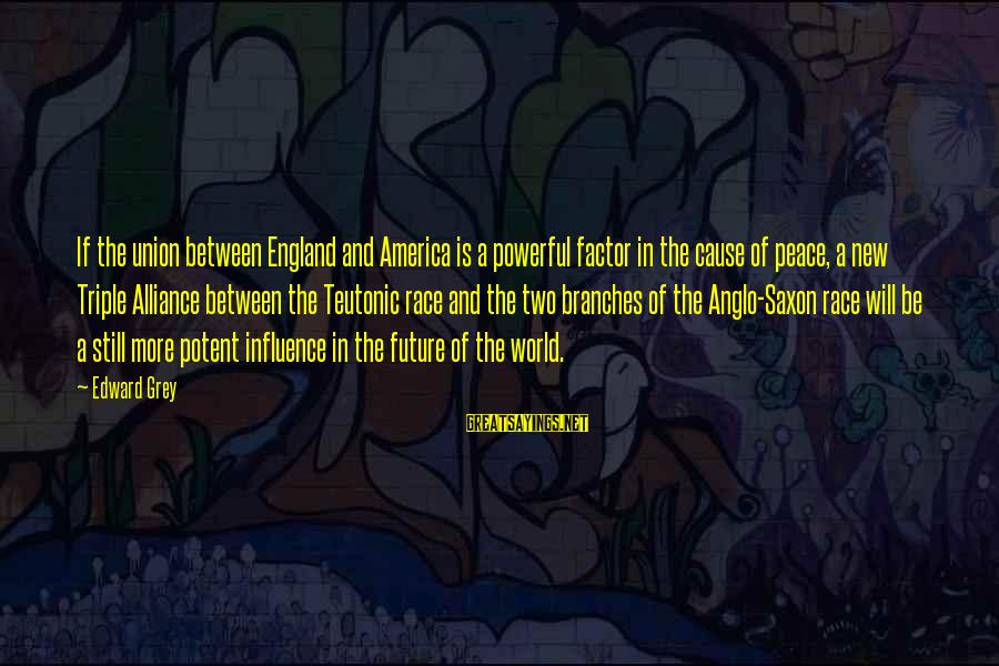 A Union Sayings By Edward Grey: If the union between England and America is a powerful factor in the cause of