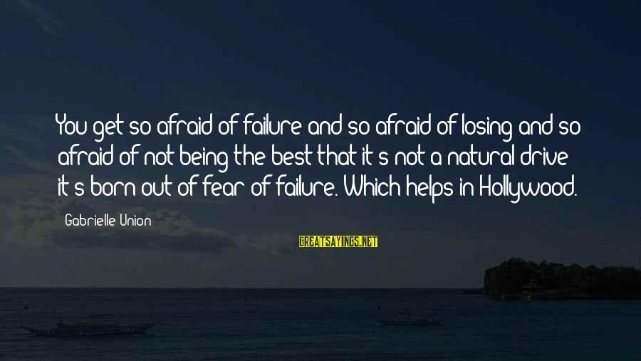 A Union Sayings By Gabrielle Union: You get so afraid of failure and so afraid of losing and so afraid of